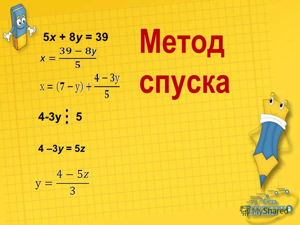 5x + 8y = 39 4-3у5 4 –3y = 5z Метод спуска
