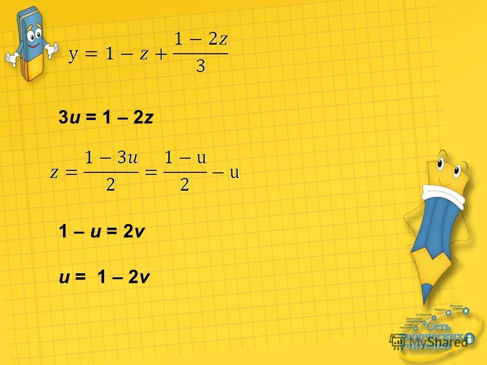 3u = 1 – 2z 1 – u = 2v u = 1 – 2v