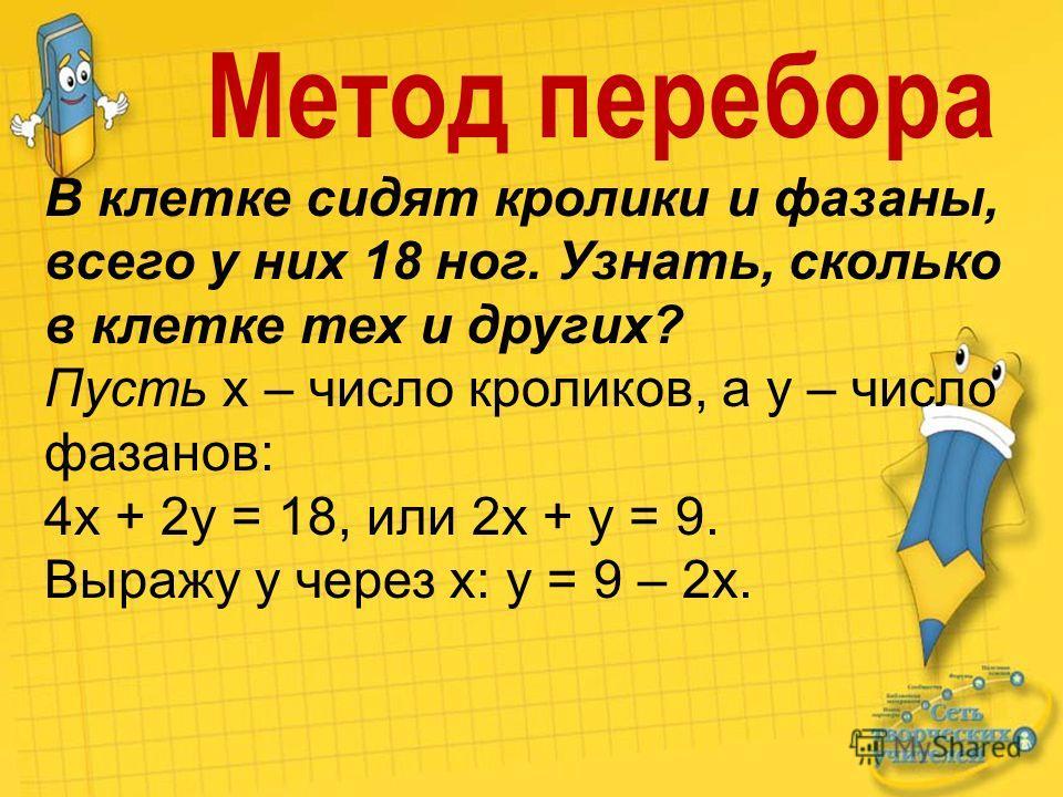 Х у Метод перебора В клетке сидят кролики и фазаны, всего у них 18 ног. Узнать, сколько в клетке тех и других? Пусть х – число кроликов, а у – число фазанов: 4х + 2у = 18, или 2х + у = 9. Выражу у через х: у = 9 – 2х.