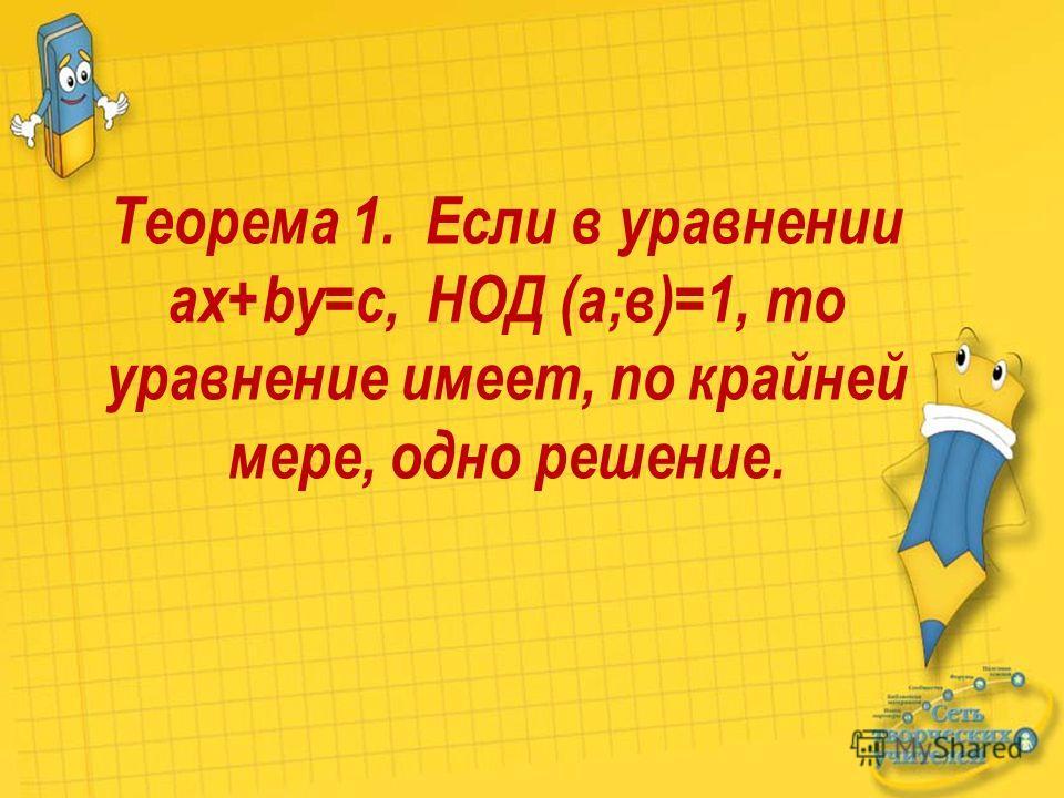 Теорема 1. Если в уравнении ax+by=c, НОД (а;в)=1, то уравнение имеет, по крайней мере, одно решение.