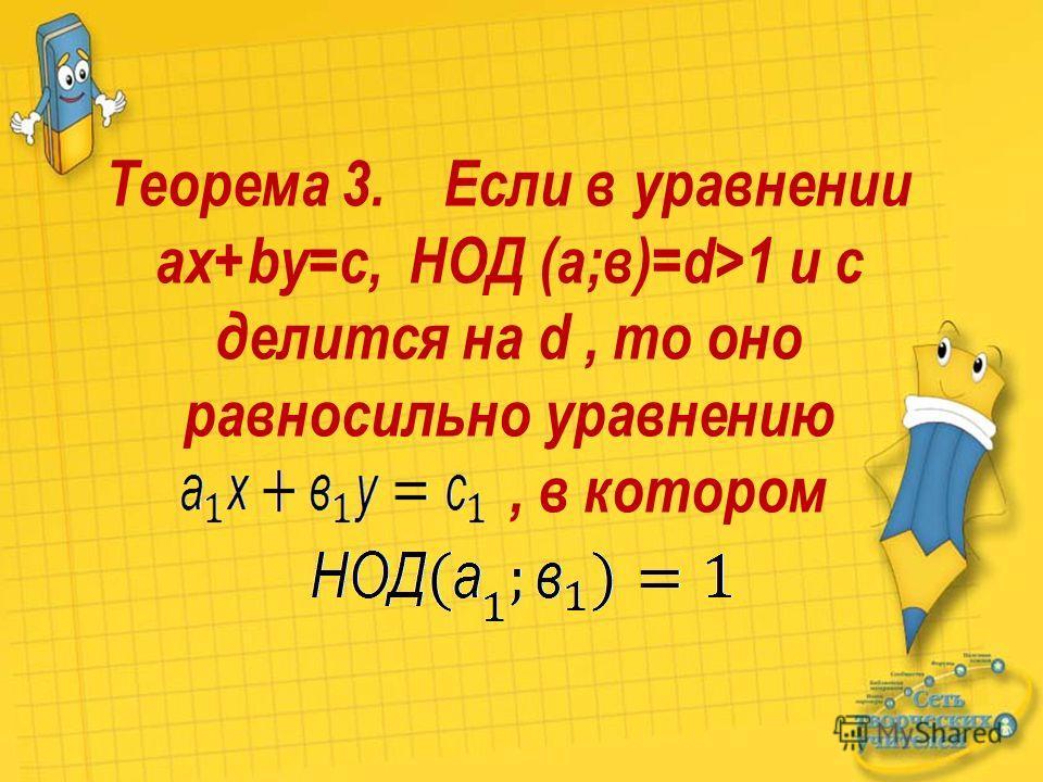 Теорема 3. Если в уравнении ax+by=c, НОД (а;в)=d>1 и с делится на d, то оно равносильно уравнению, в котором