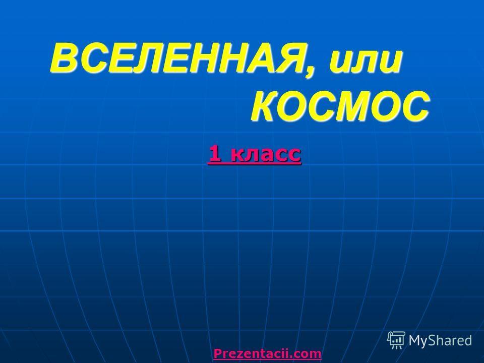 ВСЕЛЕННАЯ, или КОСМОС 1 класс Prezentacii.com