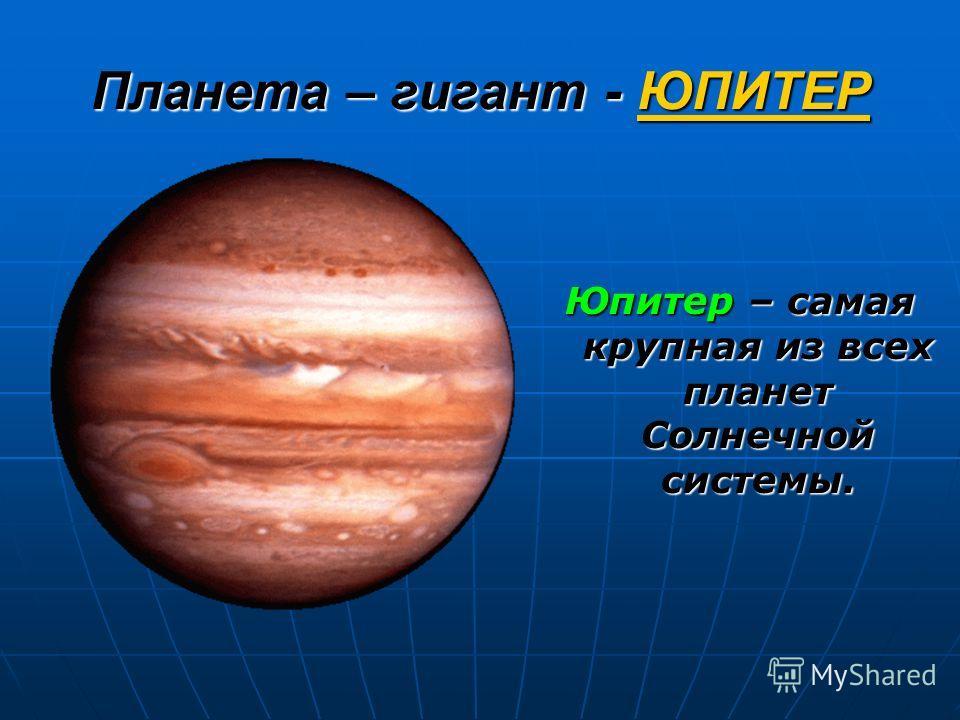 Планета – гигант - ЮПИТЕР Юпитер – самая крупная из всех планет Солнечной системы.