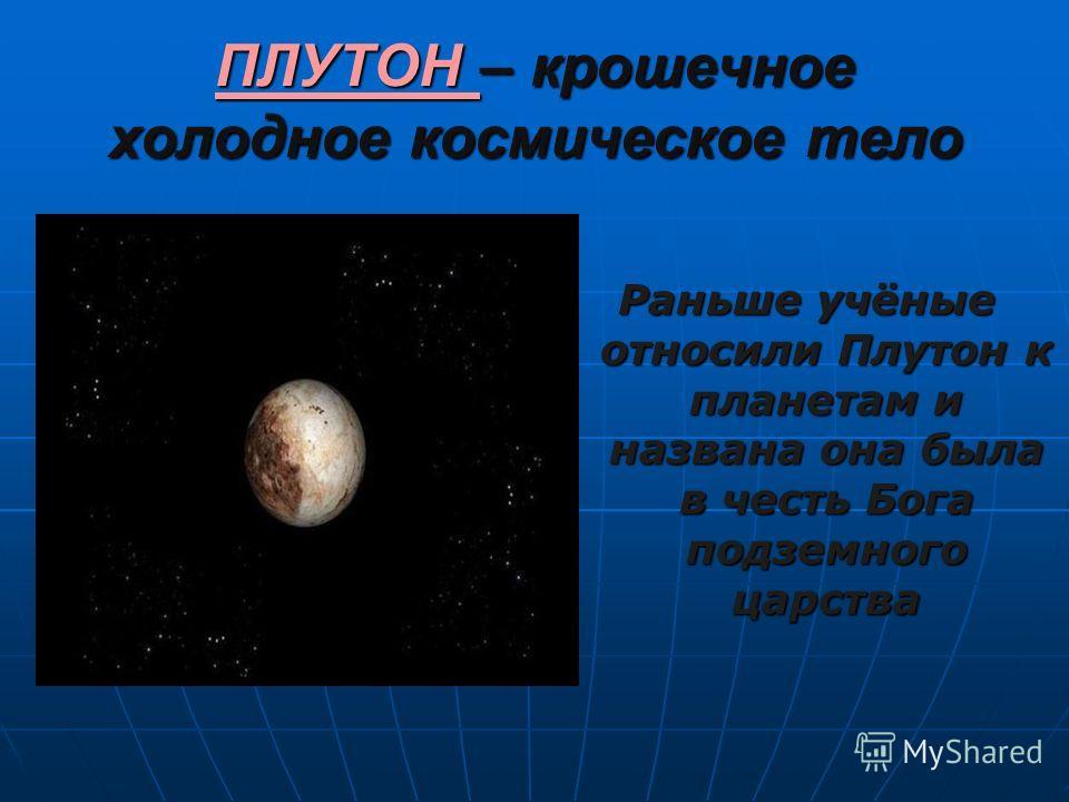 ПЛУТОН – крошечное холодное космическое тело Раньше учёные относили Плутон к планетам и названа она была в честь Бога подземного царства