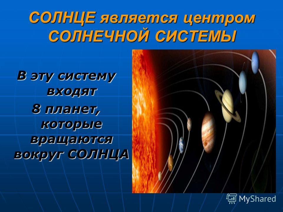 СОЛНЦЕ является центром СОЛНЕЧНОЙ СИСТЕМЫ В эту систему входят 8 планет, которые вращаются вокруг СОЛНЦА
