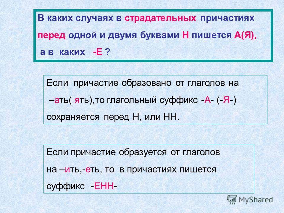 В каких случаях в страдательных причастиях перед одной и двумя буквами Н пишется А(Я), а в каких -Е ? Если причастие образовано от глаголов на –ать( ять),то глагольный суффикс -А- (-Я-) сохраняется перед Н, или НН. Если причастие образуется от глагол