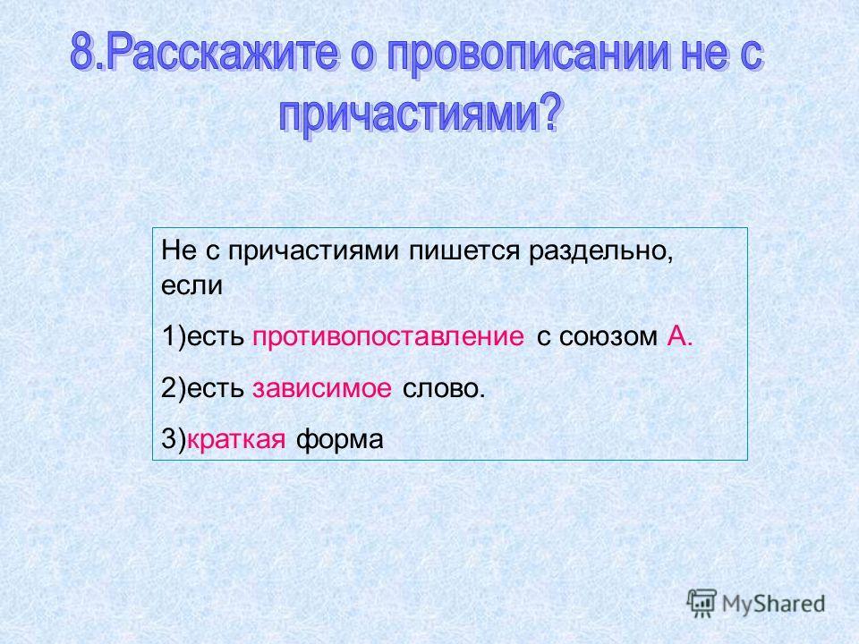 Не с причастиями пишется раздельно, если 1)есть противопоставление с союзом А. 2)есть зависимое слово. 3)краткая форма