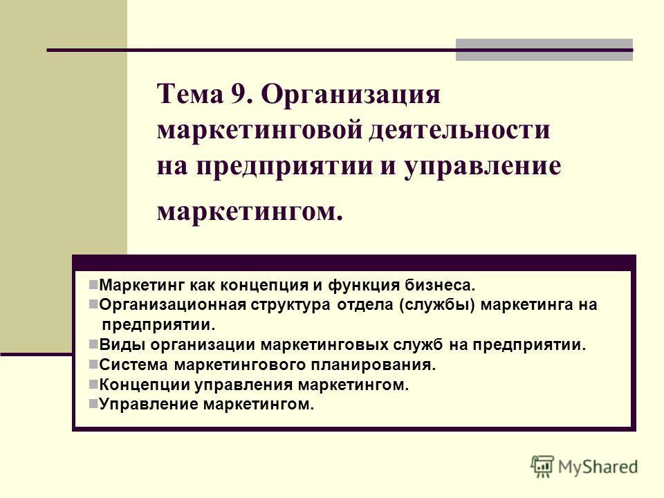 Тема 9. Организация маркетинговой деятельности на предприятии и управление маркетингом. Маркетинг как концепция и функция бизнеса. Организационная структура отдела (службы) маркетинга на предприятии. Виды организации маркетинговых служб на предприяти