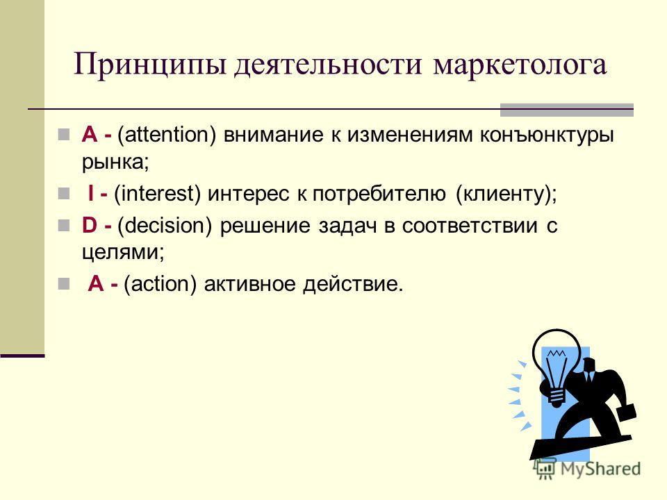 Принципы деятельности маркетолога A - (attention) внимание к изменениям конъюнктуры рынка; I - (interest) интерес к потребителю (клиенту); D - (decision) решение задач в соответствии с целями; A - (action) активное действие.