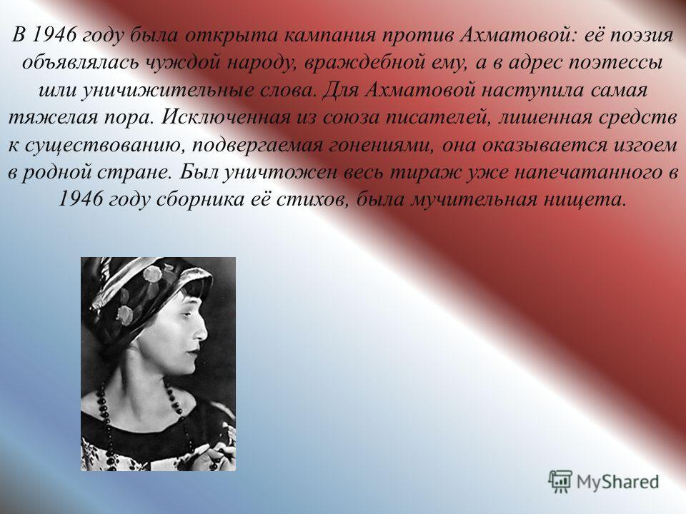 В 1946 году была открыта кампания против Ахматовой: её поэзия объявлялась чуждой народу, враждебной ему, а в адрес поэтессы шли уничижительные слова. Для Ахматовой наступила самая тяжелая пора. Исключенная из союза писателей, лишенная средств к сущес