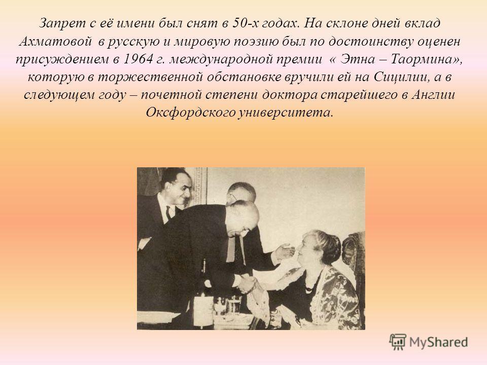 Запрет с её имени был снят в 50-х годах. На склоне дней вклад Ахматовой в русскую и мировую поэзию был по достоинству оценен присуждением в 1964 г. международной премии « Этна – Таормина», которую в торжественной обстановке вручили ей на Сицилии, а в