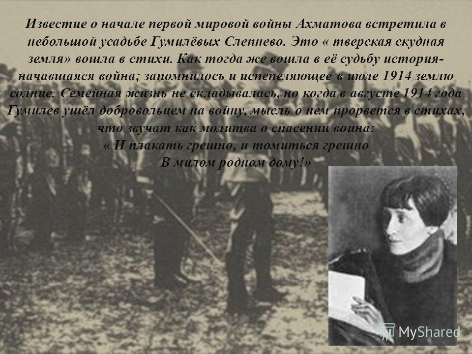 Известие о начале первой мировой войны Ахматова встретила в небольшой усадьбе Гумилёвых Слепнево. Это « тверская скудная земля» вошла в стихи. Как тогда же вошла в её судьбу история- начавшаяся война; запомнилось и испепеляющее в июле 1914 землю солн