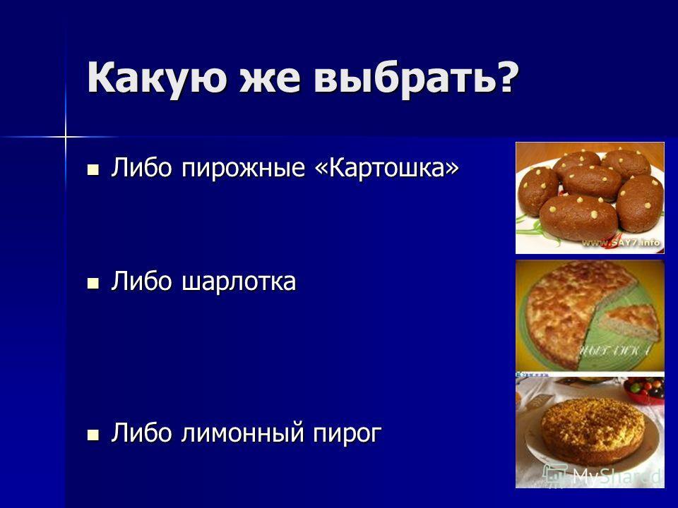 Какую же выбрать? Либо пирожные «Картошка» Либо пирожные «Картошка» Либо шарлотка Либо шарлотка Либо лимонный пирог Либо лимонный пирог