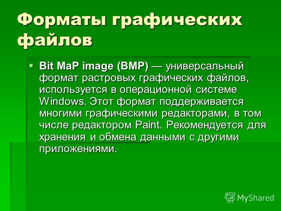 Форматы графических файлов Bit MaP image (BMP) универсальный формат растровых графических файлов, используется в операционной системе Windows. Этот формат поддерживается многими графическими редакторами, в том числе редактором Paint. Рекомендуется дл