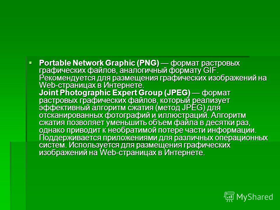 Portable Network Graphic (PNG) формат растровых графических файлов, аналогичный формату GIF. Рекомендуется для размещения графических изображений на Web-страницах в Интернете. Joint Photographic Expert Group (JPEG) формат растровых графических файлов