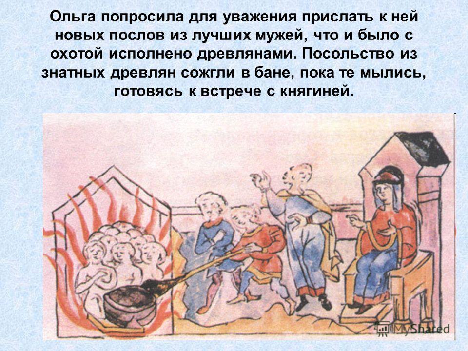 Ольга попросила для уважения прислать к ней новых послов из лучших мужей, что и было с охотой исполнено древлянами. Посольство из знатных древлян сожгли в бане, пока те мылись, готовясь к встрече с княгиней.