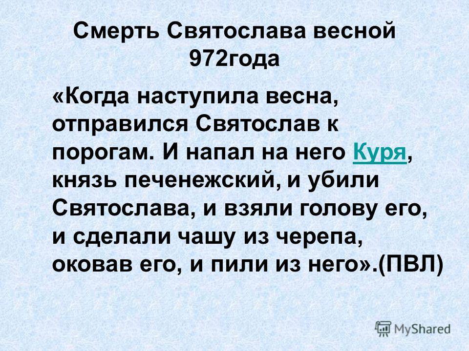 Смерть Святослава весной 972года «Когда наступила весна, отправился Святослав к порогам. И напал на него Куря, князь печенежский, и убили Святослава, и взяли голову его, и сделали чашу из черепа, оковав его, и пили из него».(ПВЛ)Куря