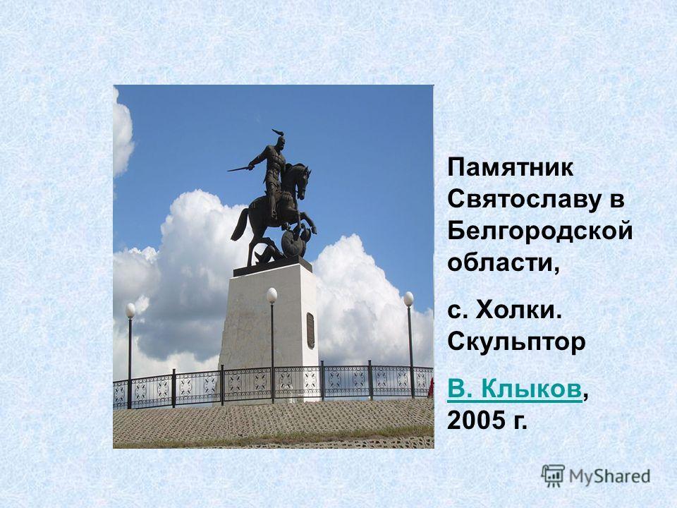 Памятник Святославу в Белгородской области, с. Холки. Скульптор В. КлыковВ. Клыков, 2005 г.