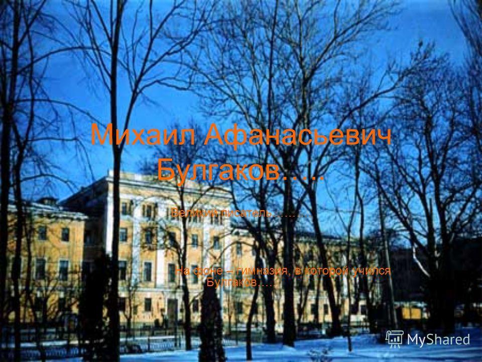 Михаил Афанасьевич Булгаков….. Великий писатель………. На фоне – гимназия, в которой учился Булгаков…..