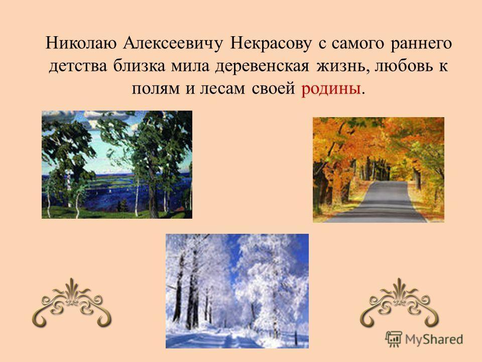 Николаю Алексеевичу Некрасову с самого раннего детства близка мила деревенская жизнь, любовь к полям и лесам своей родины.