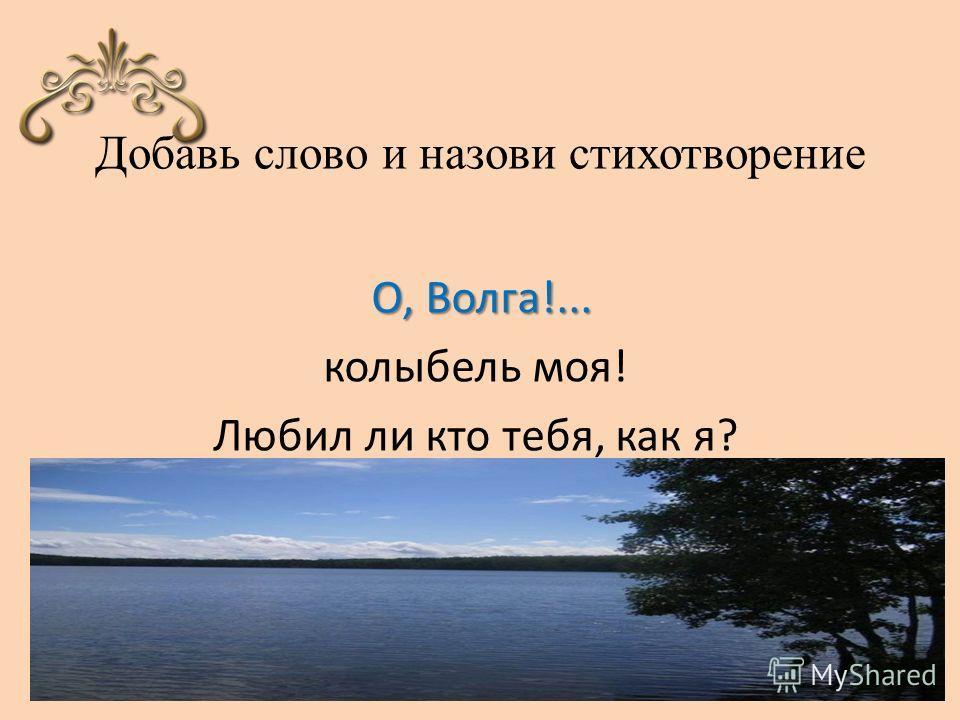 Добавь слово и назови стихотворение О, Волга!... колыбель моя! Любил ли кто тебя, как я?