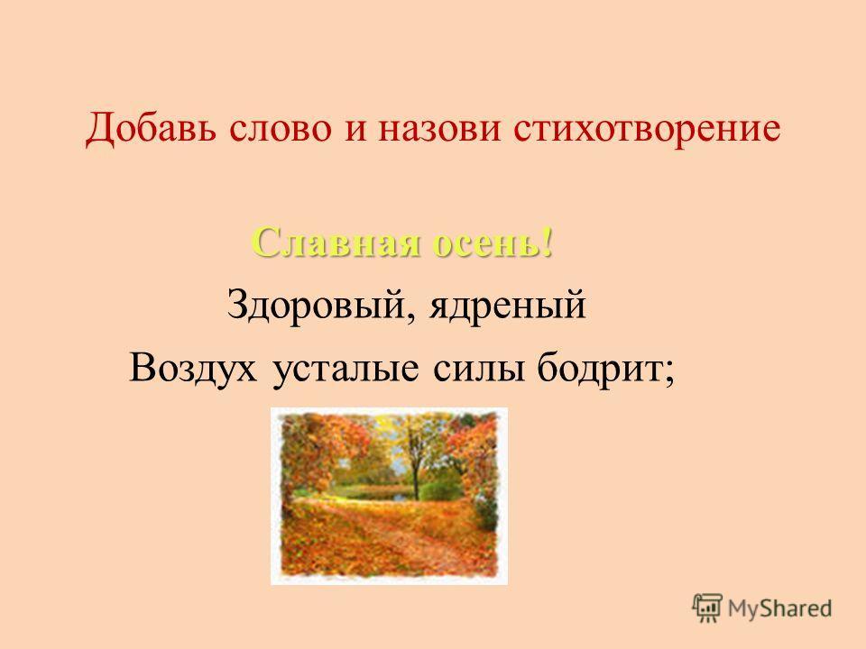 Добавь слово и назови стихотворение Славная осень! Здоровый, ядреный Воздух усталые силы бодрит;