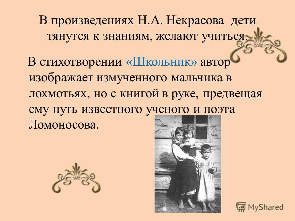 В произведениях Н.А. Некрасова дети тянутся к знаниям, желают учиться. В стихотворении «Школьник» автор изображает измученного мальчика в лохмотьях, но с книгой в руке, предвещая ему путь известного ученого и поэта Ломоносова.