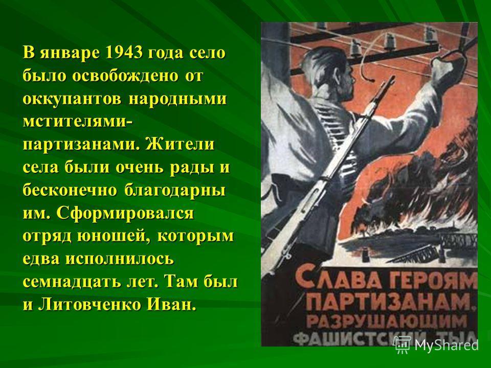 В январе 1943 года село было освобождено от оккупантов народными мстителями- партизанами. Жители села были очень рады и бесконечно благодарны им. Сформировался отряд юношей, которым едва исполнилось семнадцать лет. Там был и Литовченко Иван.