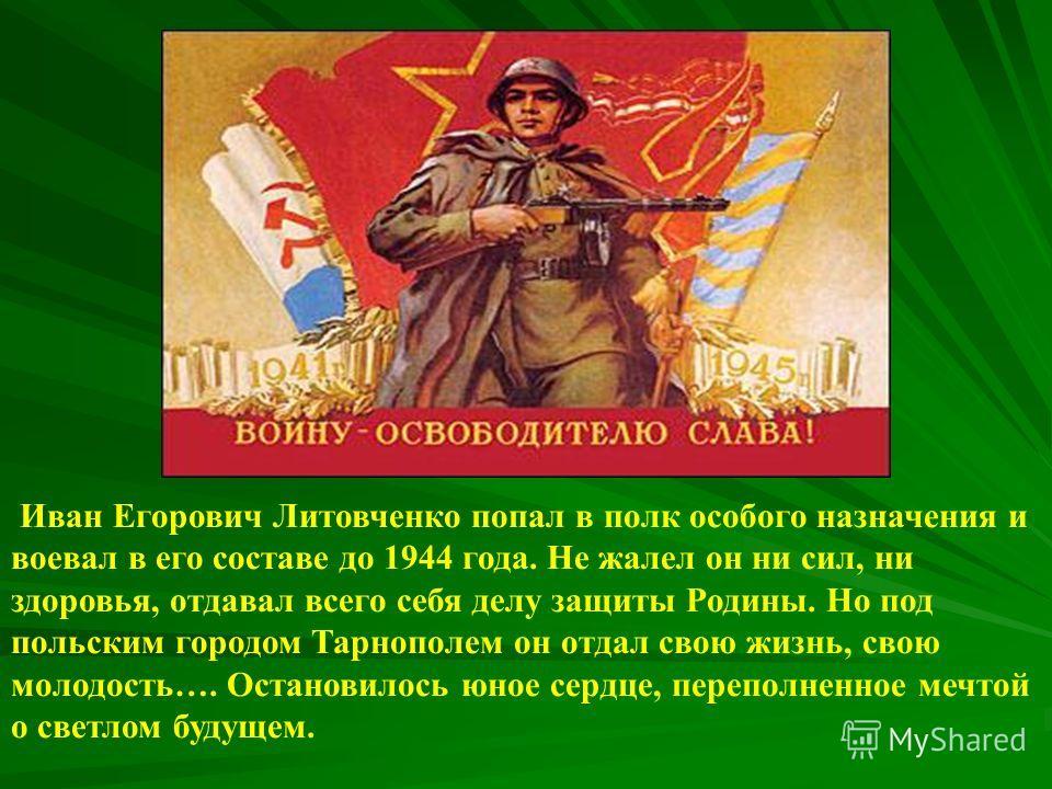 Иван Егорович Литовченко попал в полк особого назначения и воевал в его составе до 1944 года. Не жалел он ни сил, ни здоровья, отдавал всего себя делу защиты Родины. Но под польским городом Тарнополем он отдал свою жизнь, свою молодость…. Остановилос