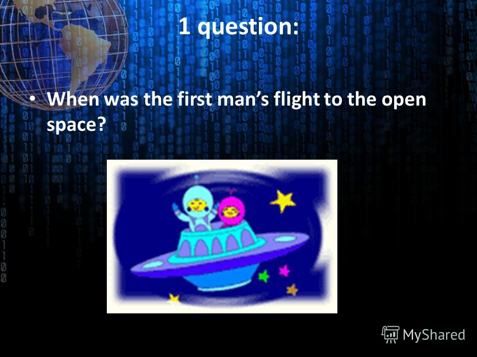 1 question: When was the first mans flight to the open space?