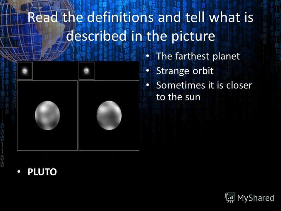Read the definitions and tell what is described in the picture PLUTO The farthest planet Strange orbit Sometimes it is closer to the sun