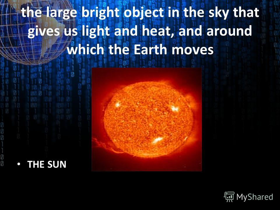 the large bright object in the sky that gives us light and heat, and around which the Earth moves THE SUN