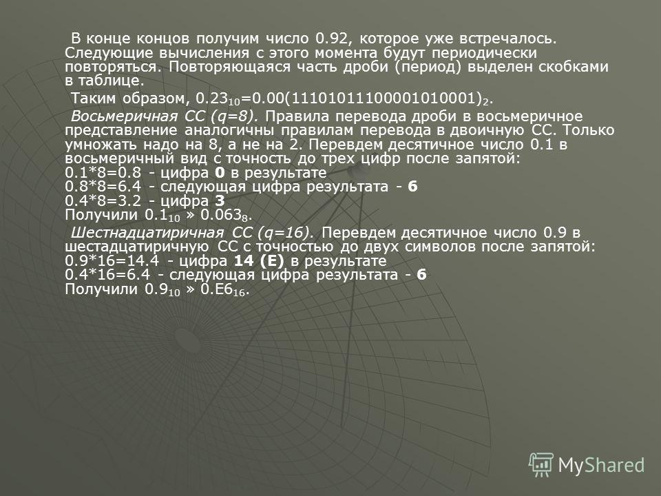 В конце концов получим число 0.92, которое уже встречалось. Следующие вычисления с этого момента будут периодически повторяться. Повторяющаяся часть дроби (период) выделен скобками в таблице. Таким образом, 0.23 10 =0.00(11101011100001010001) 2. Вось