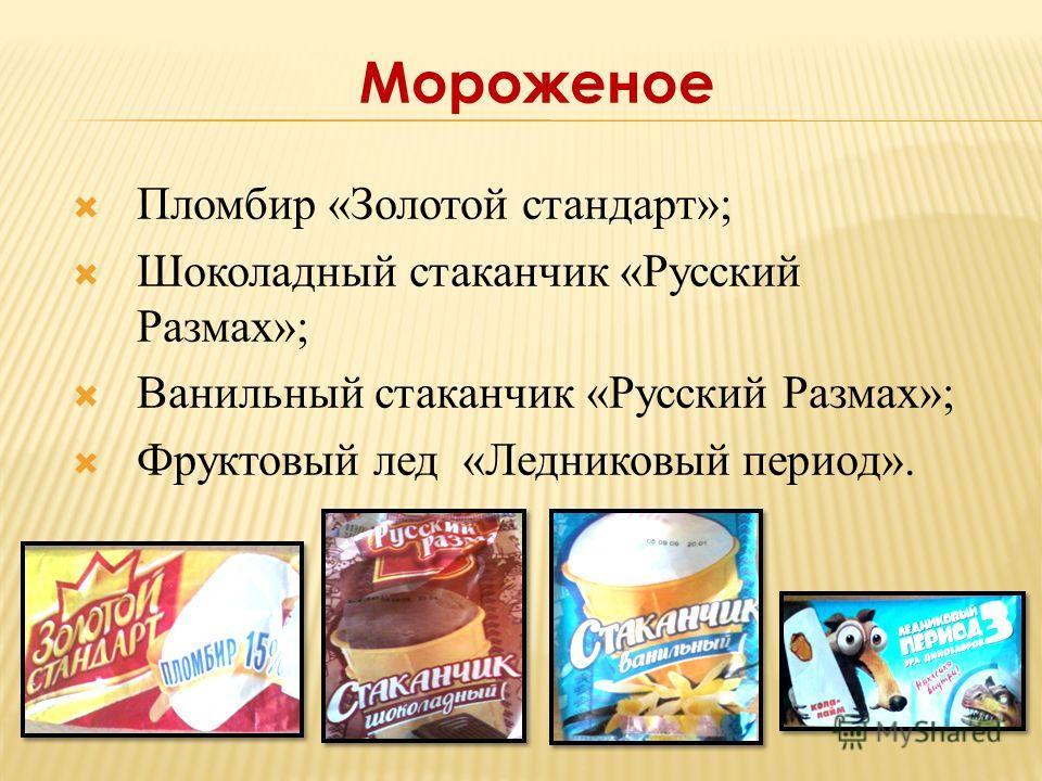 Пломбир «Золотой стандарт»; Шоколадный стаканчик «Русский Размах»; Ванильный стаканчик «Русский Размах»; Фруктовый лед «Ледниковый период». Мороженое