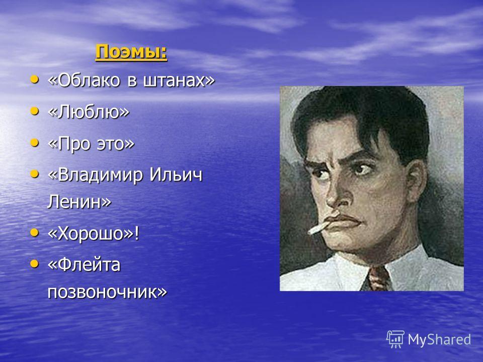 Поэмы: «Облако в штанах» «Облако в штанах» «Люблю» «Люблю» «Про это» «Про это» «Владимир Ильич Ленин» «Владимир Ильич Ленин» «Хорошо»! «Хорошо»! «Флейта позвоночник» «Флейта позвоночник»