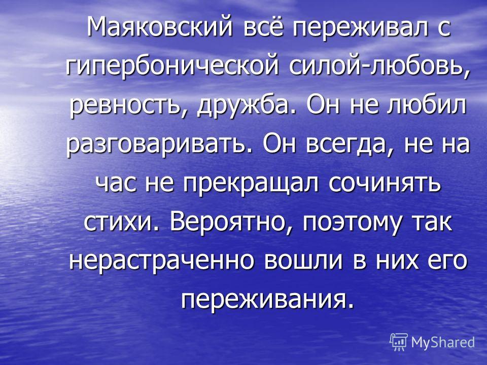 Маяковский всё переживал с гипербонической силой-любовь, ревность, дружба. Он не любил разговаривать. Он всегда, не на час не прекращал сочинять стихи. Вероятно, поэтому так нерастраченно вошли в них его переживания.