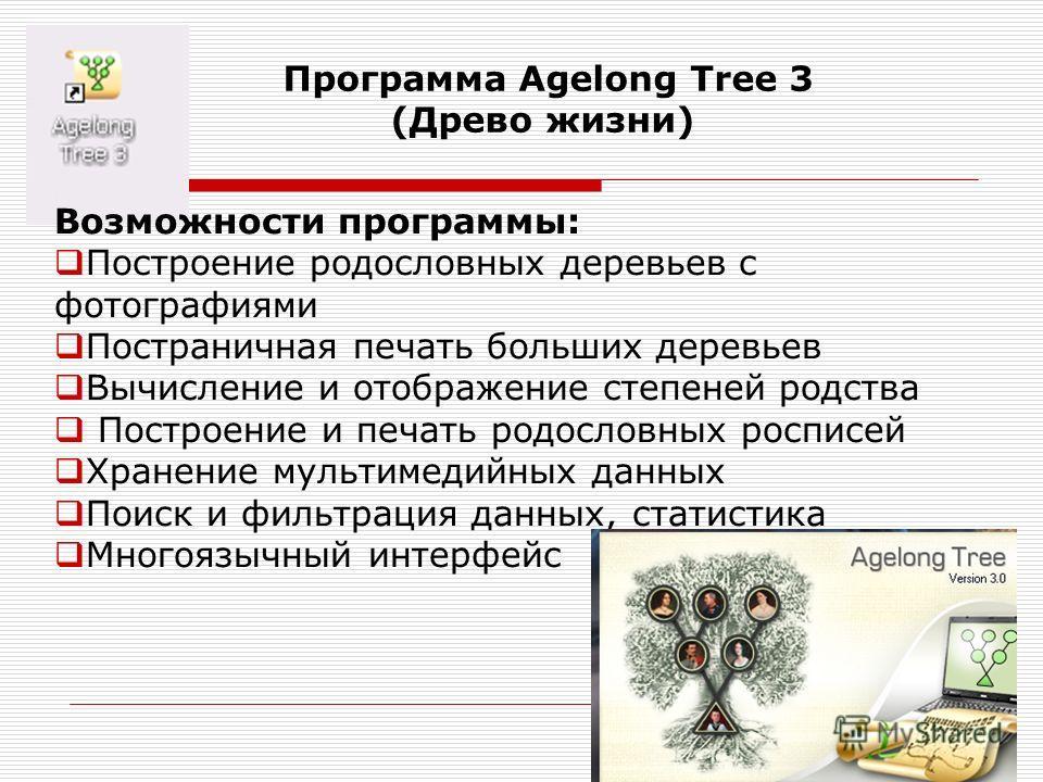 Программа Agelong Tree 3 (Древо жизни) Возможности программы: Построение родословных деревьев с фотографиями Постраничная печать больших деревьев Вычисление и отображение степеней родства Построение и печать родословных росписей Хранение мультимедийн