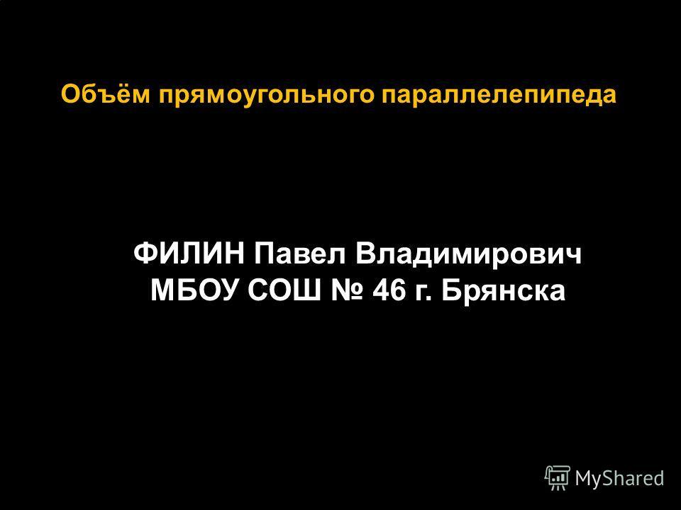 Объём прямоугольного параллелепипеда ФИЛИН Павел Владимирович МБОУ СОШ 46 г. Брянска