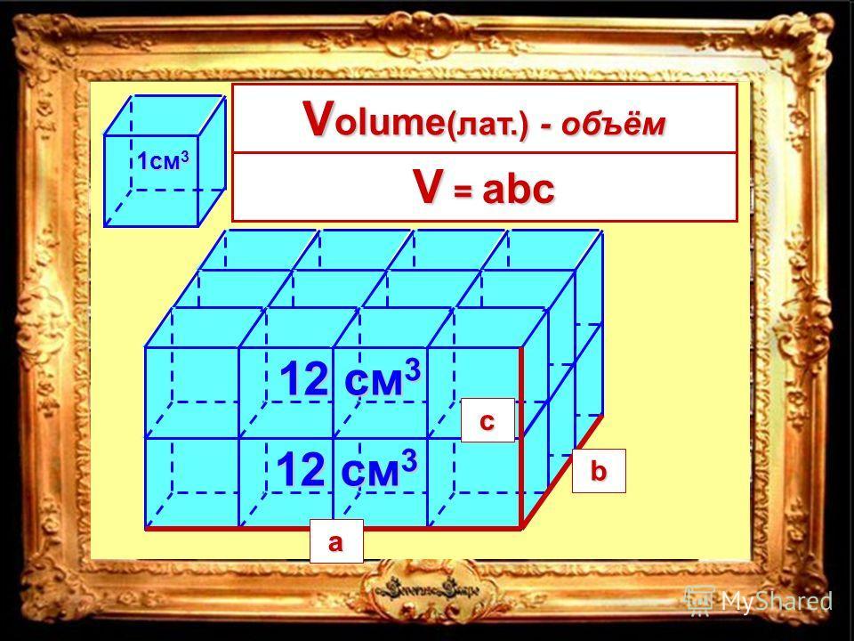 4 3 12 см 3 1см 3 2 = 24см 3 2 = 24см 3 4 см 3 см 2 см V = длина ширина высота a b c abc V = abc V olume (лат.) - объём V