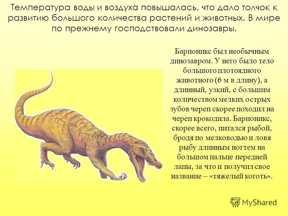 Температура воды и воздуха повышалась, что дало толчок к развитию большого количества растений и животных. В мире по прежнему господствовали динозавры. Барионикс был необычным динозавром. У него было тело большого плотоядного животного (6 м в длину )