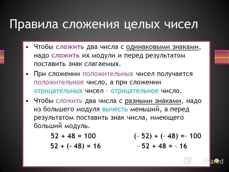 Правила сложения целых чисел Чтобы сложить два числа с одинаковыми знаками, надо сложить их модули и перед результатом поставить знак слагаемых. При сложении положительных чисел получается положительное число, а при сложении отрицательных чисел – отр