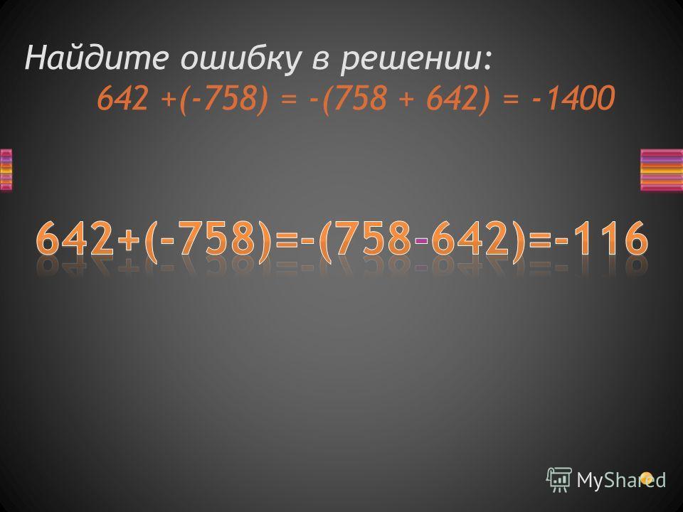 Найдите ошибку в решении: 642 +(-758) = -(758 + 642) = -1400