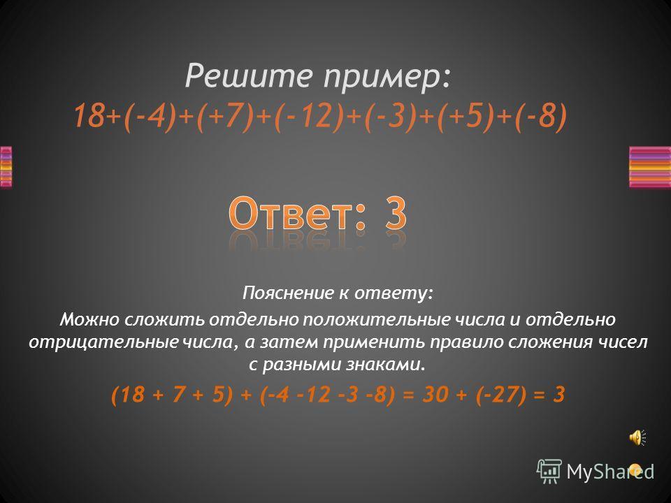 Решите пример: 18+(-4)+(+7)+(-12)+(-3)+(+5)+(-8) Пояснение к ответу: Можно сложить отдельно положительные числа и отдельно отрицательные числа, а затем применить правило сложения чисел с разными знаками. (18 + 7 + 5) + (-4 -12 -3 -8) = 30 + (-27) = 3
