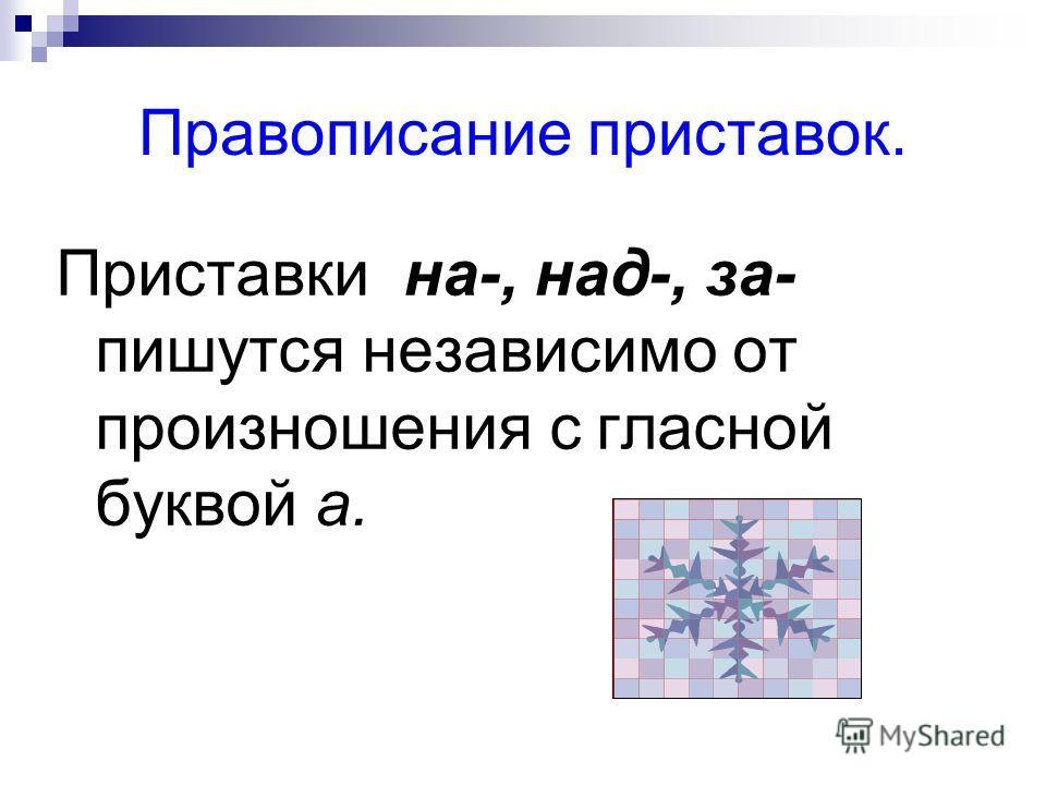 Правописание приставок. Приставки на-, над-, за- пишутся независимо от произношения с гласной буквой а.
