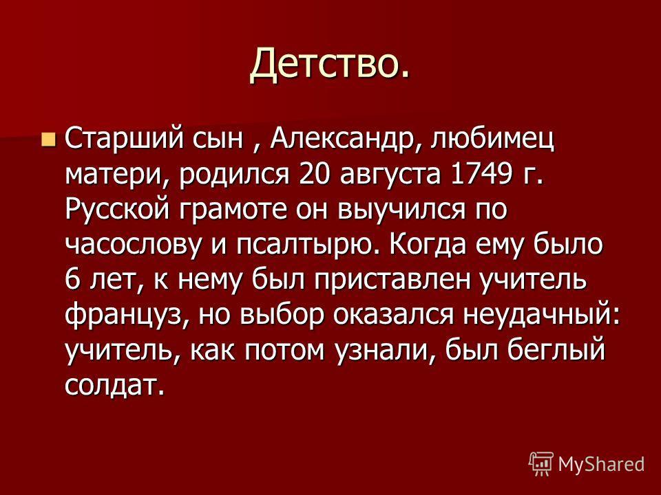 Детство. Старший сын, Александр, любимец матери, родился 20 августа 1749 г. Русской грамоте он выучился по часослову и псалтырю. Когда ему было 6 лет, к нему был приставлен учитель француз, но выбор оказался неудачный: учитель, как потом узнали, был