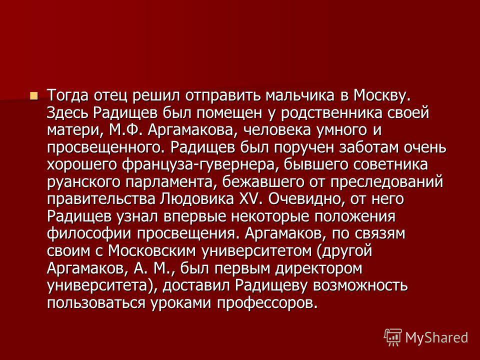 Тогда отец решил отправить мальчика в Москву. Здесь Радищев был помещен у родственника своей матери, М.Ф. Аргамакова, человека умного и просвещенного. Радищев был поручен заботам очень хорошего француза-гувернера, бывшего советника руанского парламен