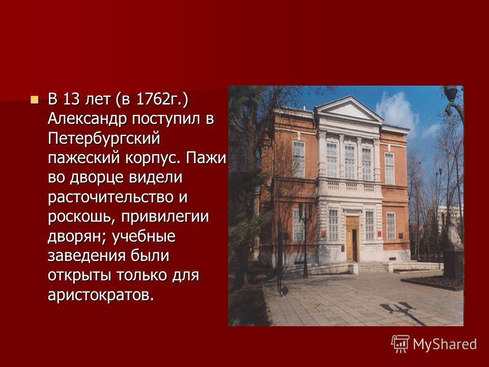 В 13 лет (в 1762г.) Александр поступил в Петербургский пажеский корпус. Пажи во дворце видели расточительство и роскошь, привилегии дворян; учебные заведения были открыты только для аристократов. В 13 лет (в 1762г.) Александр поступил в Петербургский