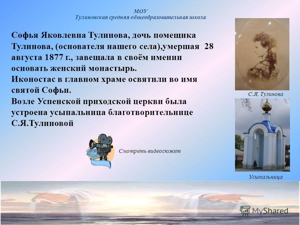 Софья Яковлевна Тулинова, дочь помещика Тулинова, (основателя нашего села),умершая 28 августа 1877 г., завещала в своём имении основать женский монастырь. Иконостас в главном храме освятили во имя святой Софьи. Возле Успенской приходской церкви была