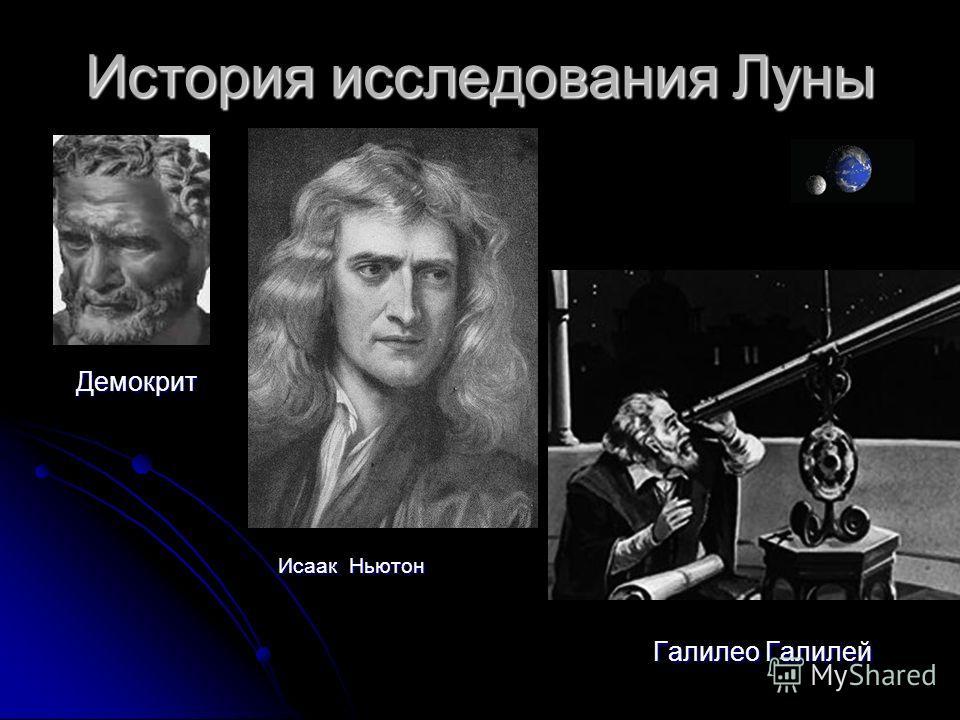 История исследования Луны Галилео Галилей Галилео Галилей Демокрит Демокрит Исаак Ньютон Исаак Ньютон