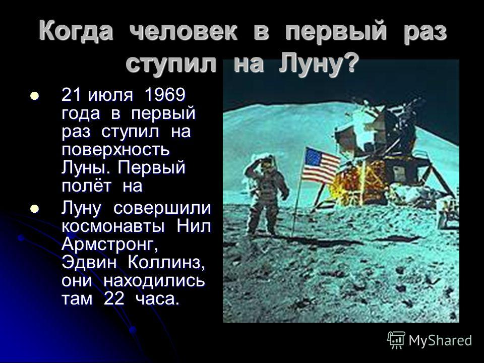 21 июля 1969 года в первый раз ступил на поверхность Луны. Первый полёт на 21 июля 1969 года в первый раз ступил на поверхность Луны. Первый полёт на Луну совершили космонавты Нил Армстронг, Эдвин Коллинз, они находились там 22 часа. Луну совершили к